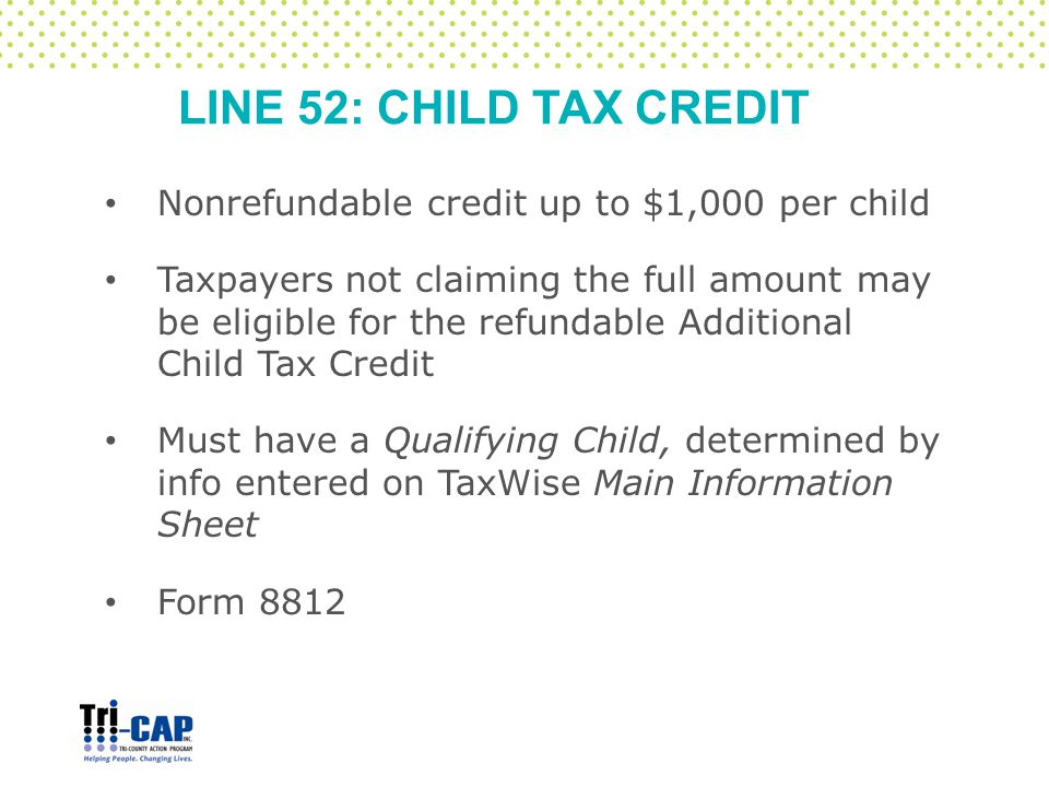 LINE 52: CHILD TAX CREDIT Nonrefundable credit up to $1,000 per child Taxpayers not claiming the full amount may be eligible for the refundable Additi