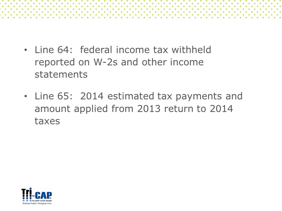 Line 64: federal income tax withheld reported on W-2s and other income statements Line 65: 2014 estimated tax payments and amount applied from 2013 return to 2014 taxes