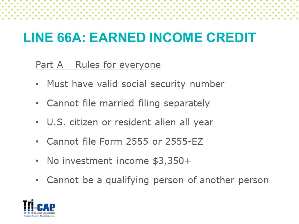 LINE 66A: EARNED INCOME CREDIT Part A – Rules for everyone Must have valid social security number Cannot file married filing separately U.S. citizen o
