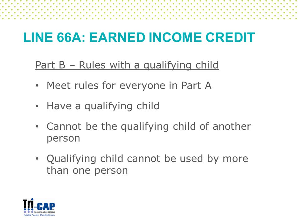 LINE 66A: EARNED INCOME CREDIT Part B – Rules with a qualifying child Meet rules for everyone in Part A Have a qualifying child Cannot be the qualifying child of another person Qualifying child cannot be used by more than one person