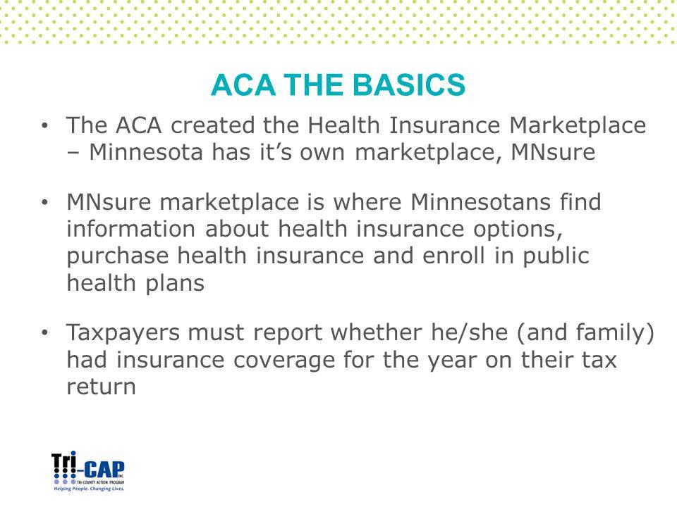 ACA THE BASICS The ACA created the Health Insurance Marketplace – Minnesota has it's own marketplace, MNsure MNsure marketplace is where Minnesotans f