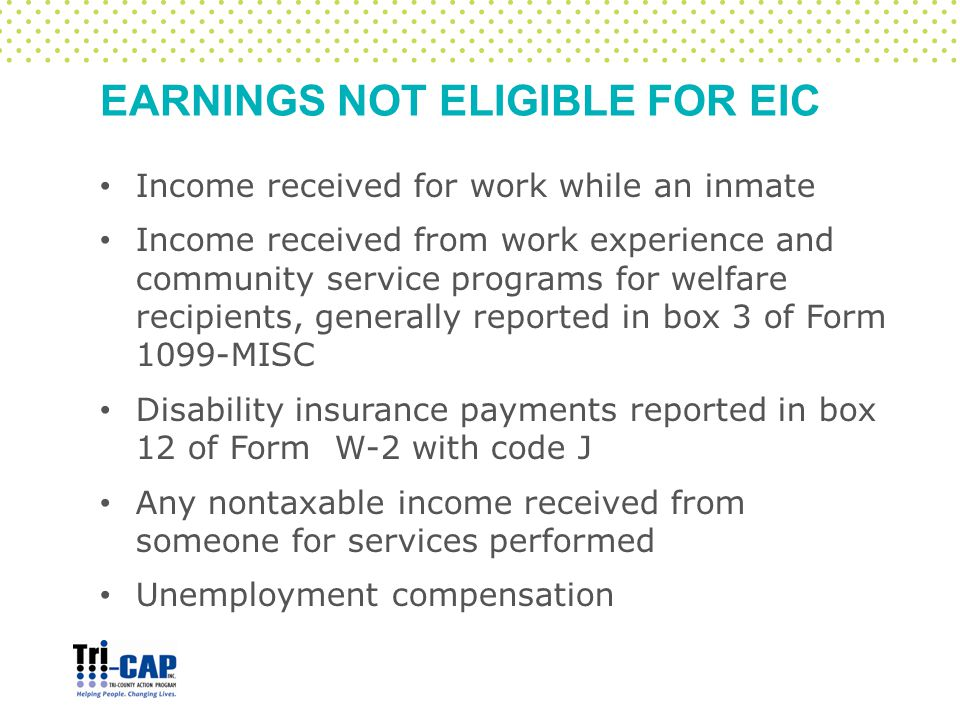 EARNINGS NOT ELIGIBLE FOR EIC Income received for work while an inmate Income received from work experience and community service programs for welfare recipients, generally reported in box 3 of Form 1099-MISC Disability insurance payments reported in box 12 of Form W-2 with code J Any nontaxable income received from someone for services performed Unemployment compensation