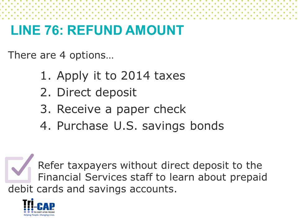 LINE 76: REFUND AMOUNT There are 4 options… 1.Apply it to 2014 taxes 2.Direct deposit 3.Receive a paper check 4.Purchase U.S. savings bonds Refer taxp