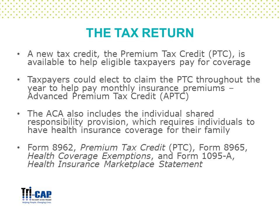 THE TAX RETURN A new tax credit, the Premium Tax Credit (PTC), is available to help eligible taxpayers pay for coverage Taxpayers could elect to claim
