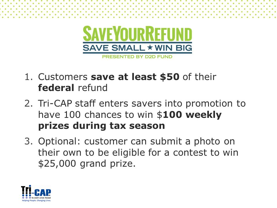 1.Customers save at least $50 of their federal refund 2.Tri-CAP staff enters savers into promotion to have 100 chances to win $100 weekly prizes during tax season 3.Optional: customer can submit a photo on their own to be eligible for a contest to win $25,000 grand prize.