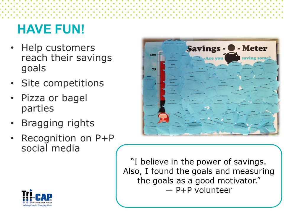 """HAVE FUN! Help customers reach their savings goals Site competitions Pizza or bagel parties Bragging rights Recognition on P+P social media """"I believe"""