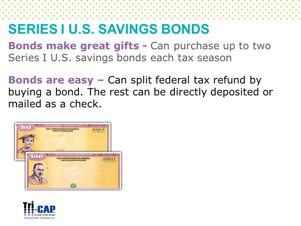 SERIES I U.S. SAVINGS BONDS Bonds make great gifts - Can purchase up to two Series I U.S. savings bonds each tax season Bonds are easy – Can split fed