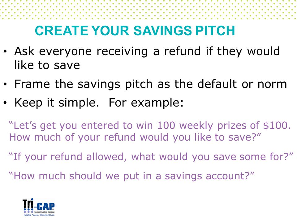 CREATE YOUR SAVINGS PITCH Ask everyone receiving a refund if they would like to save Frame the savings pitch as the default or norm Keep it simple.