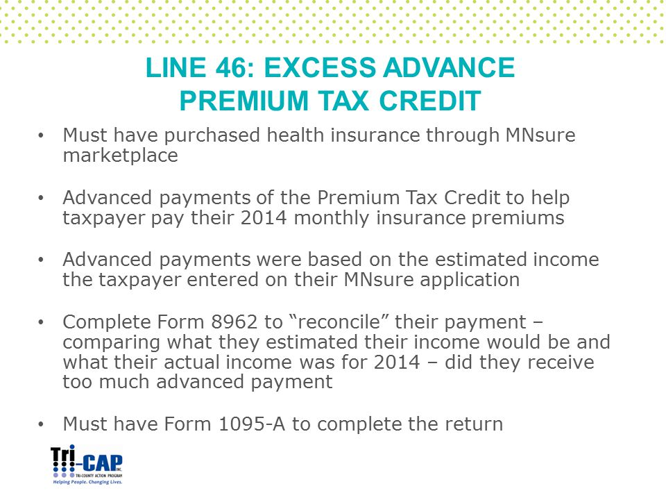 LINE 46: EXCESS ADVANCE PREMIUM TAX CREDIT Must have purchased health insurance through MNsure marketplace Advanced payments of the Premium Tax Credit to help taxpayer pay their 2014 monthly insurance premiums Advanced payments were based on the estimated income the taxpayer entered on their MNsure application Complete Form 8962 to reconcile their payment – comparing what they estimated their income would be and what their actual income was for 2014 – did they receive too much advanced payment Must have Form 1095-A to complete the return