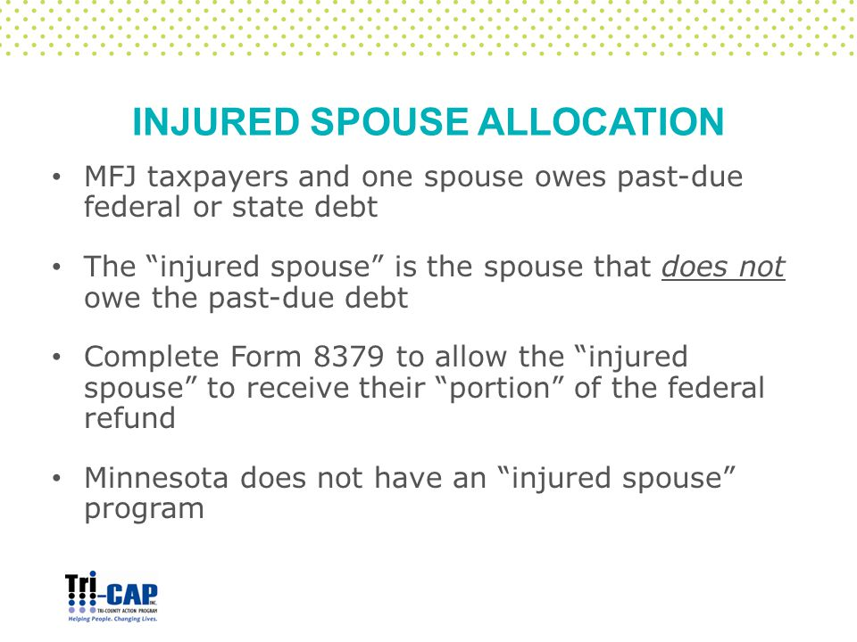 """INJURED SPOUSE ALLOCATION MFJ taxpayers and one spouse owes past-due federal or state debt The """"injured spouse"""" is the spouse that does not owe the pa"""
