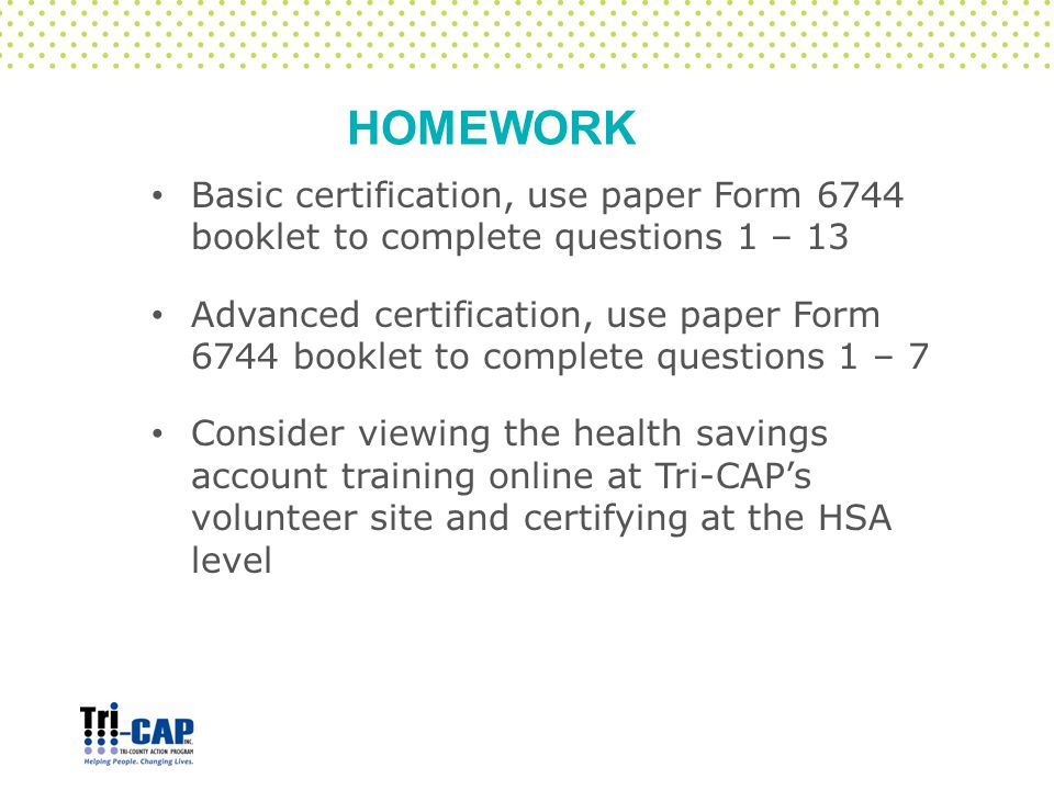 HOMEWORK Basic certification, use paper Form 6744 booklet to complete questions 1 – 13 Advanced certification, use paper Form 6744 booklet to complete questions 1 – 7 Consider viewing the health savings account training online at Tri-CAP's volunteer site and certifying at the HSA level