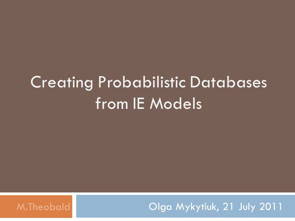 Creating Probabilistic Databases from IE Models Olga Mykytiuk, 21 July 2011 M.Theobald