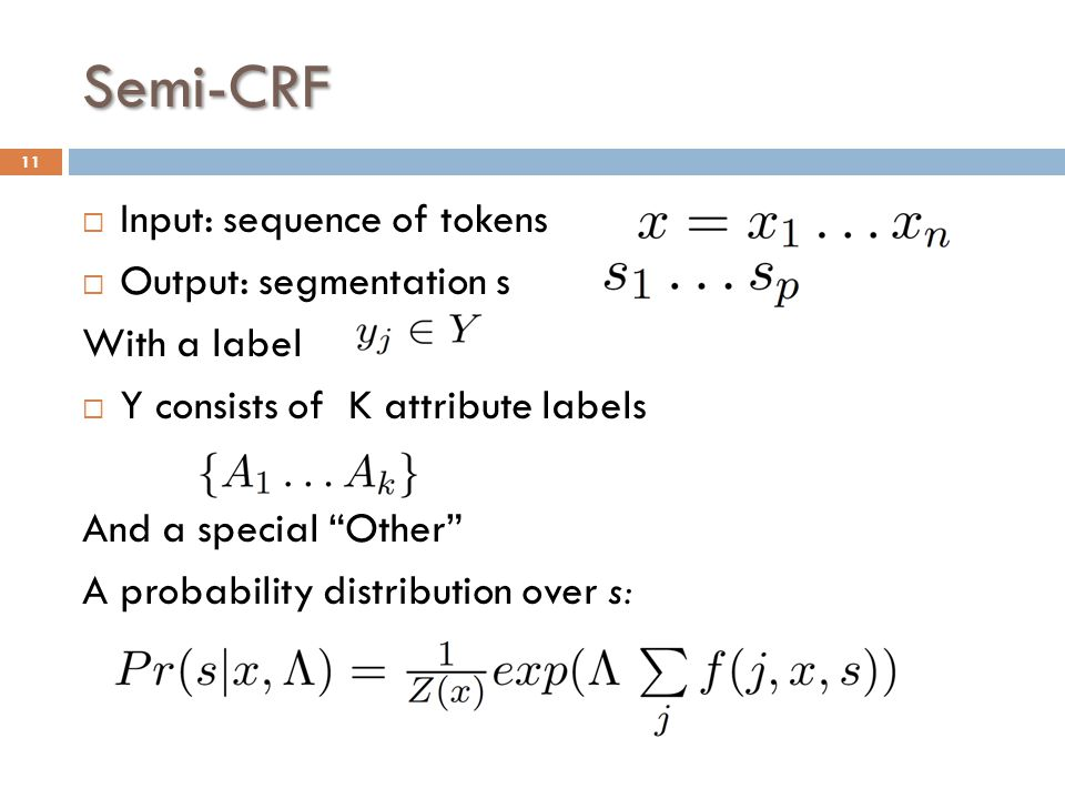 Semi-CRF  Input: sequence of tokens  Output: segmentation s With a label  Y consists of K attribute labels And a special Other A probability distribution over s: 11