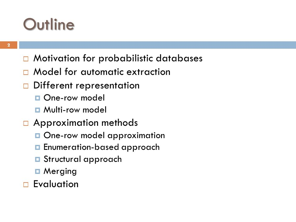 Outline  Motivation for probabilistic databases  Model for automatic extraction  Different representation  One-row model  Multi-row model  Approximation methods  One-row model approximation  Enumeration-based approach  Structural approach  Merging  Evaluation 2