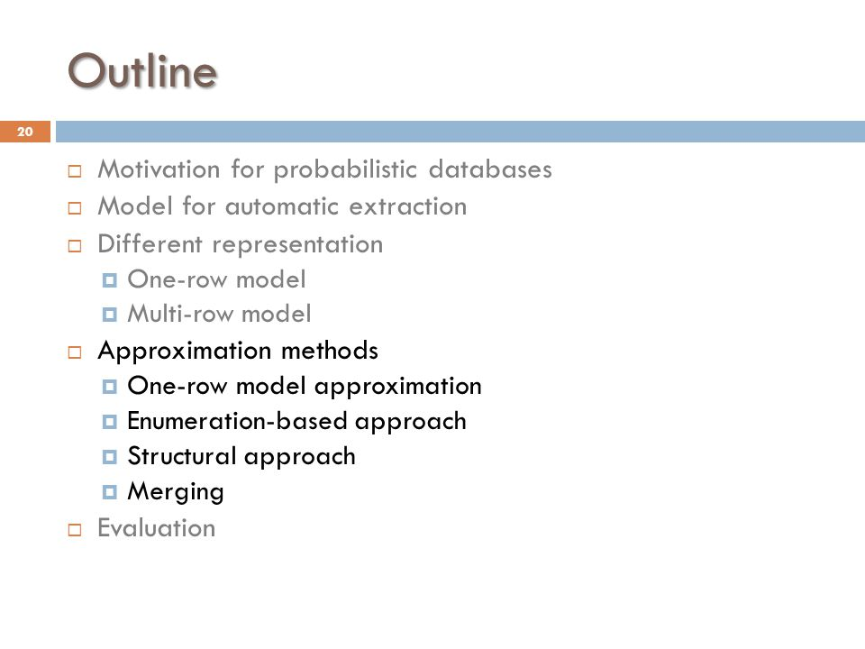 Outline  Motivation for probabilistic databases  Model for automatic extraction  Different representation  One-row model  Multi-row model  Approximation methods  One-row model approximation  Enumeration-based approach  Structural approach  Merging  Evaluation 20