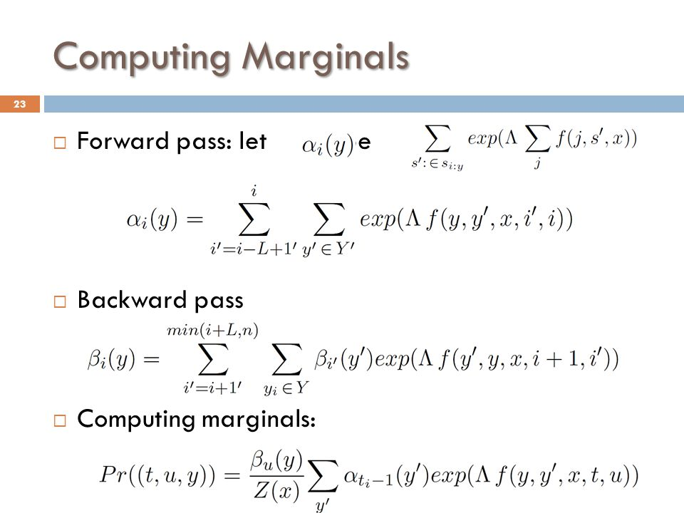 Computing Marginals  Forward pass: let be  Backward pass  Computing marginals: 23