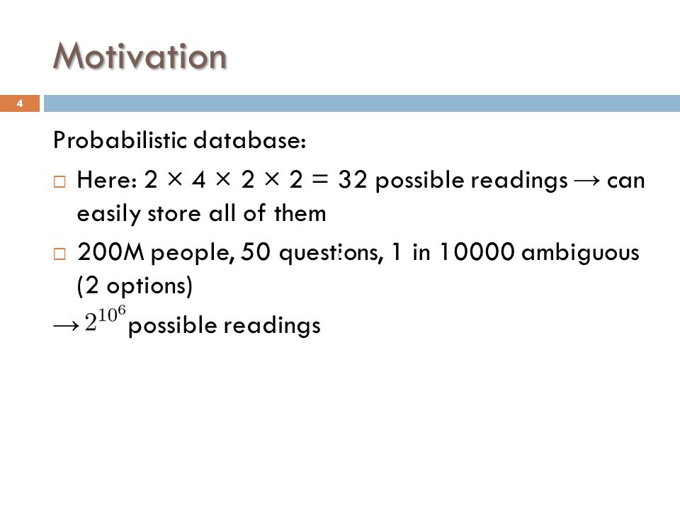 Motivation Probabilistic database:  Here: 2 × 4 × 2 × 2 = 32 possible readings → can easily store all of them  200M people, 50 questions, 1 in 10000 ambiguous (2 options) → possible readings 4