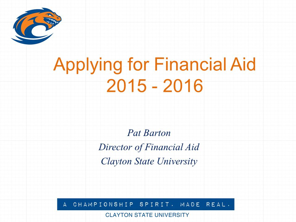 Applying for Financial Aid 2015 - 2016 Pat Barton Director of Financial Aid Clayton State University