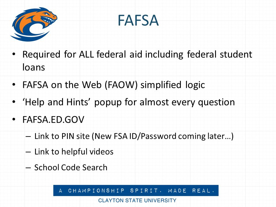 FAFSA Required for ALL federal aid including federal student loans FAFSA on the Web (FAOW) simplified logic 'Help and Hints' popup for almost every question FAFSA.ED.GOV – Link to PIN site (New FSA ID/Password coming later…) – Link to helpful videos – School Code Search