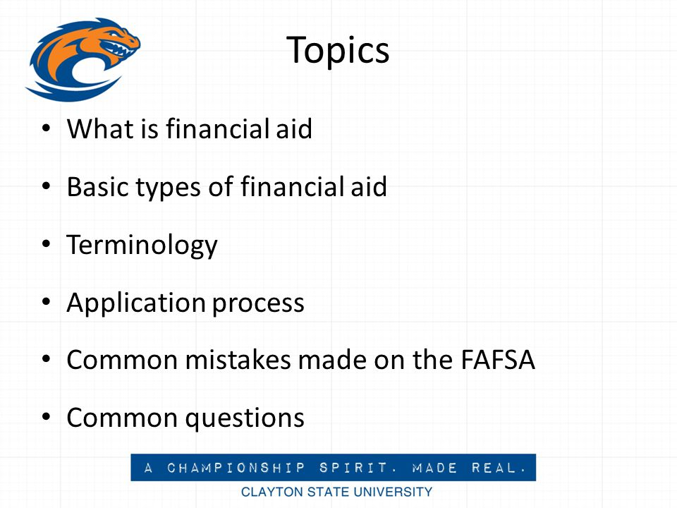 Topics What is financial aid Basic types of financial aid Terminology Application process Common mistakes made on the FAFSA Common questions