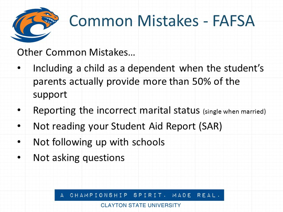 Common Mistakes - FAFSA Other Common Mistakes… Including a child as a dependent when the student's parents actually provide more than 50% of the support Reporting the incorrect marital status (single when married) Not reading your Student Aid Report (SAR) Not following up with schools Not asking questions