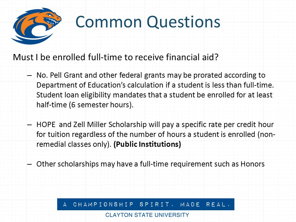 Common Questions Must I be enrolled full-time to receive financial aid.