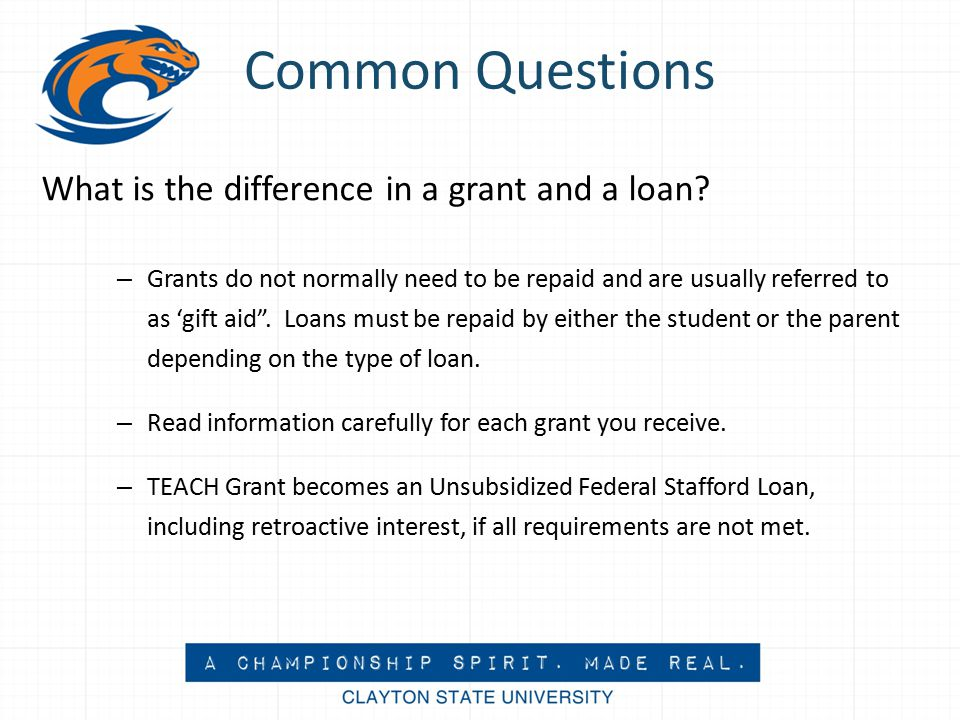 Common Questions What is the difference in a grant and a loan.