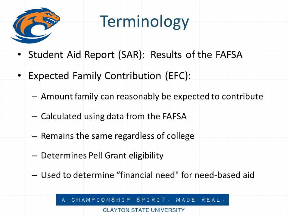 Terminology Student Aid Report (SAR): Results of the FAFSA Expected Family Contribution (EFC): – Amount family can reasonably be expected to contribute – Calculated using data from the FAFSA – Remains the same regardless of college – Determines Pell Grant eligibility – Used to determine financial need for need-based aid