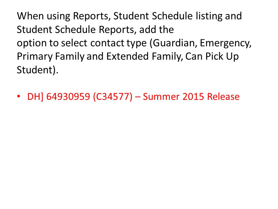 When using Reports, Student Schedule listing and Student Schedule Reports, add the option to select contact type (Guardian, Emergency, Primary Family and Extended Family, Can Pick Up Student).
