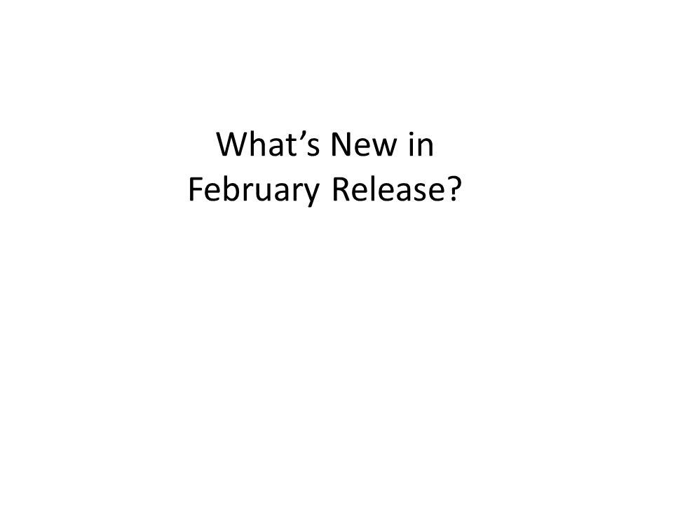 What's New in February Release