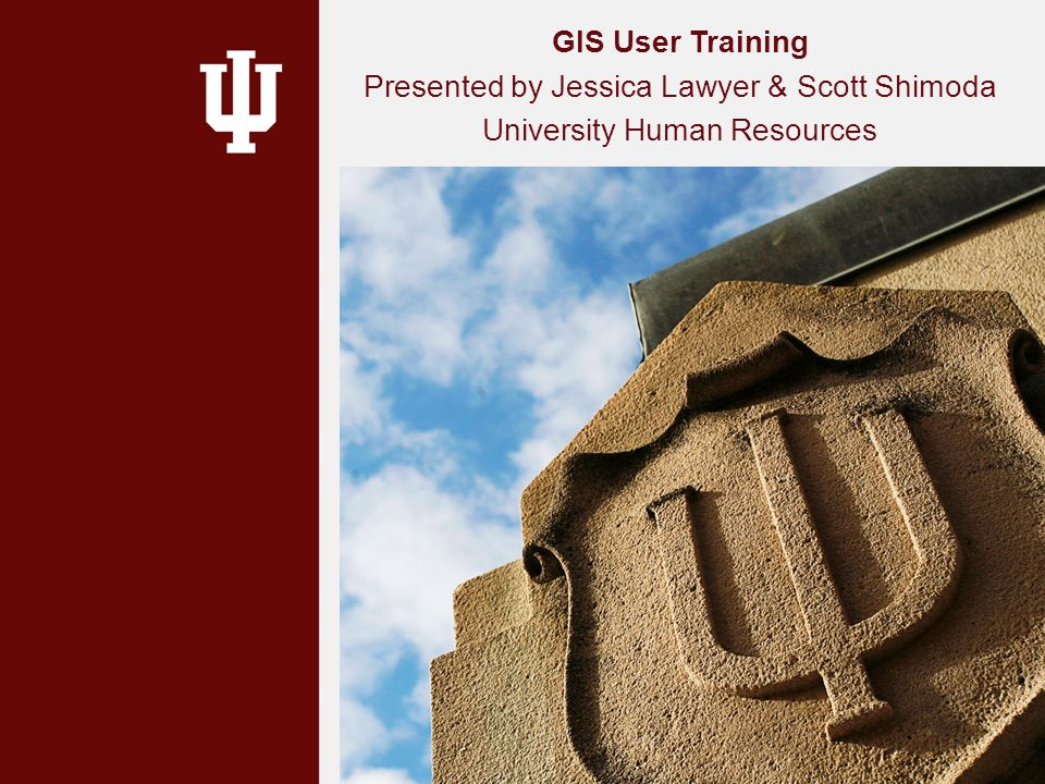 GIS User Training Presented by Jessica Lawyer & Scott Shimoda University Human Resources