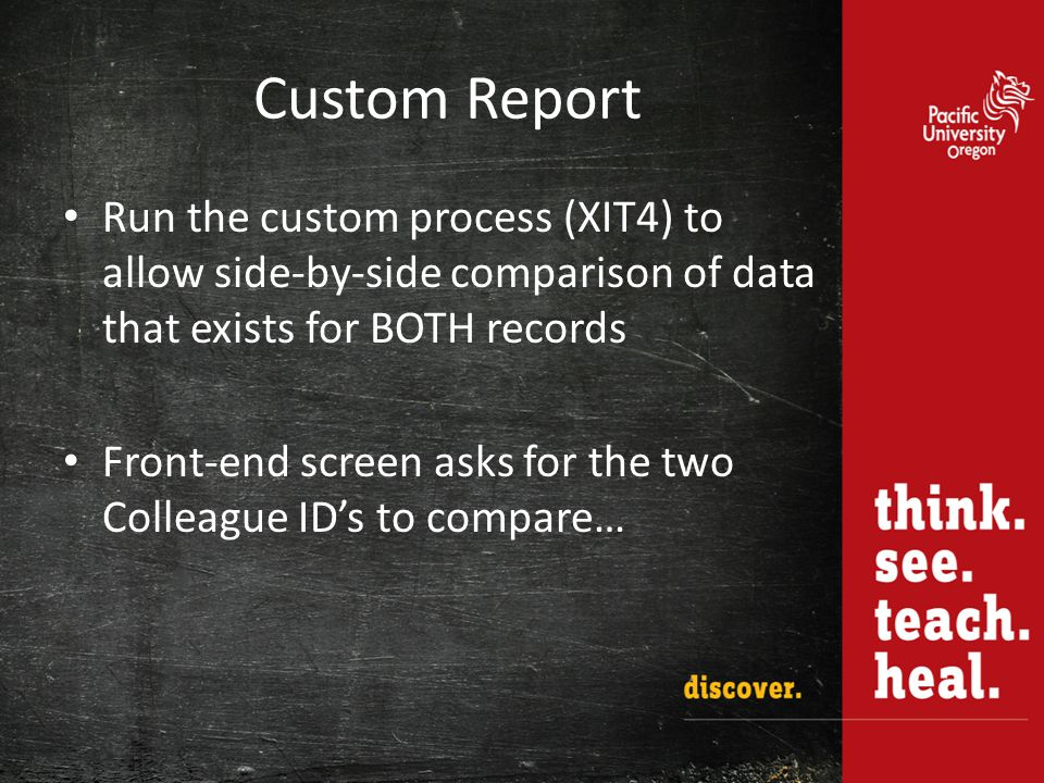 Custom Report Run the custom process (XIT4) to allow side-by-side comparison of data that exists for BOTH records Front-end screen asks for the two Colleague ID's to compare…