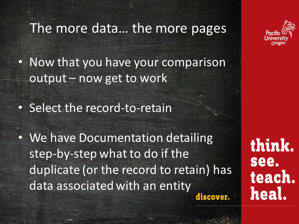 The more data… the more pages Now that you have your comparison output – now get to work Select the record-to-retain We have Documentation detailing step-by-step what to do if the duplicate (or the record to retain) has data associated with an entity