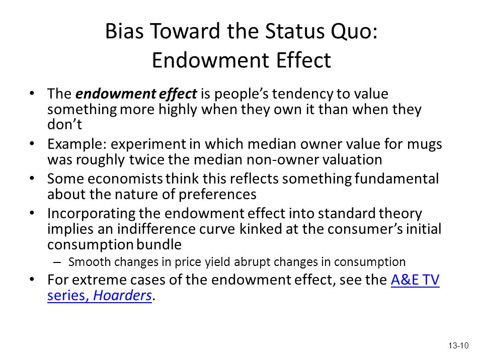 Bias Toward the Status Quo: Endowment Effect The endowment effect is people's tendency to value something more highly when they own it than when they