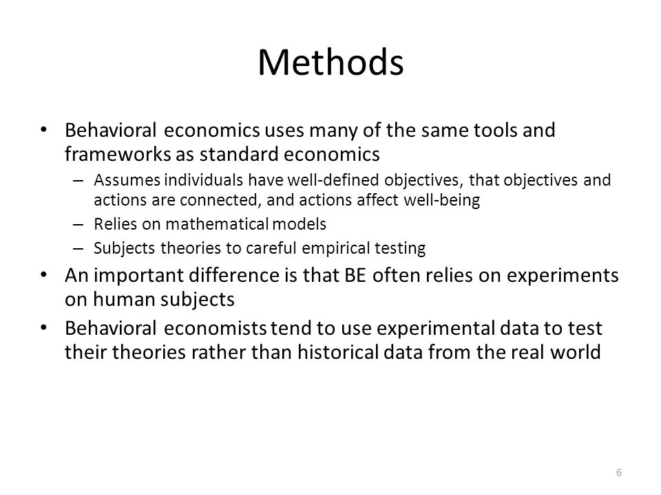 Methods Behavioral economics uses many of the same tools and frameworks as standard economics – Assumes individuals have well-defined objectives, that