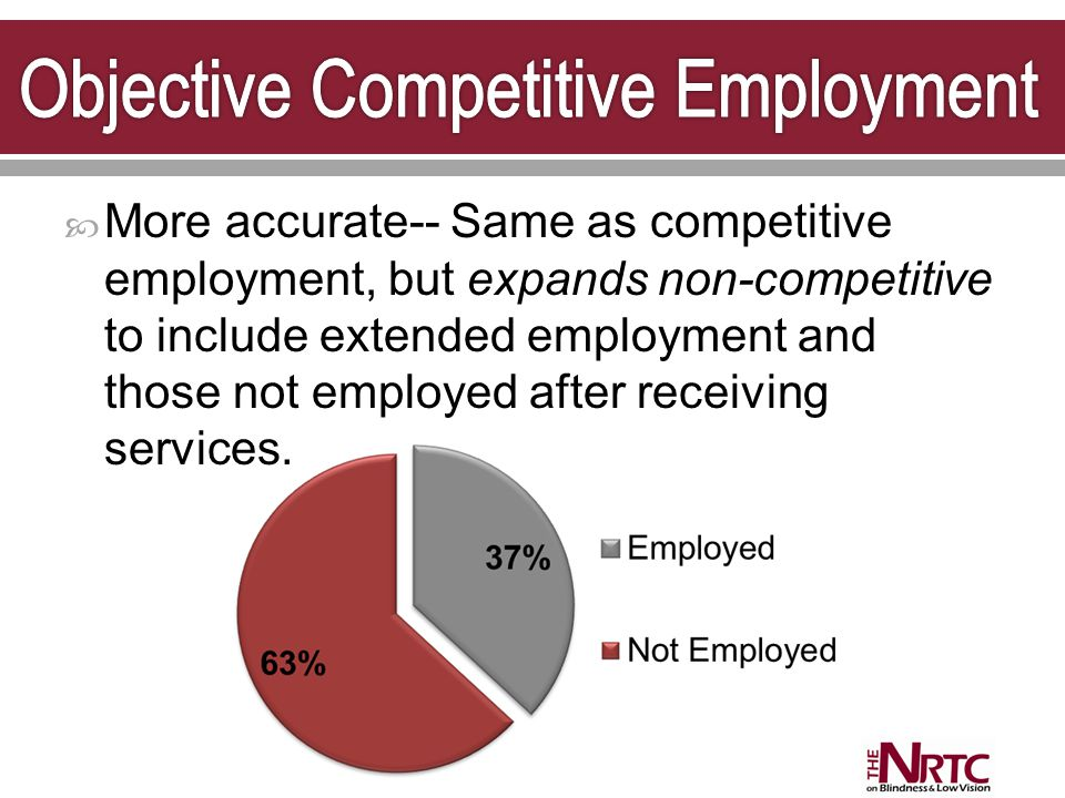  More accurate-- Same as competitive employment, but expands non-competitive to include extended employment and those not employed after receiving services.