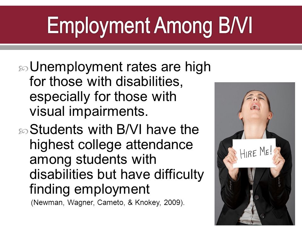  Unemployment rates are high for those with disabilities, especially for those with visual impairments.  Students with B/VI have the highest college