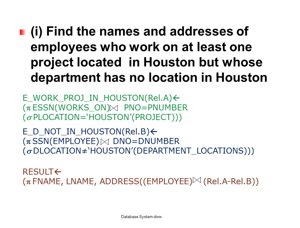 (i) Find the names and addresses of employees who work on at least one project located in Houston but whose department has no location in Houston Database System-dww E_WORK_PROJ_IN_HOUSTON(Rel.A)  (ESSN(WORKS_ON) PNO=PNUMBER (PLOCATION='HOUSTON'(PROJECT))) E_D_NOT_IN_HOUSTON(Rel.B)  (SSN(EMPLOYEE) DNO=DNUMBER (DLOCATION≠'HOUSTON'(DEPARTMENT_LOCATIONS))) RESULT  (FNAME, LNAME, ADDRESS((EMPLOYEE) (Rel.A-Rel.B))