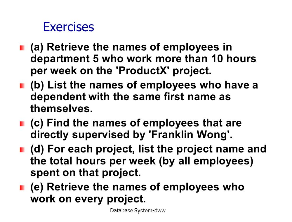 Database System-dww Exercises (a) Retrieve the names of employees in department 5 who work more than 10 hours per week on the ProductX project.