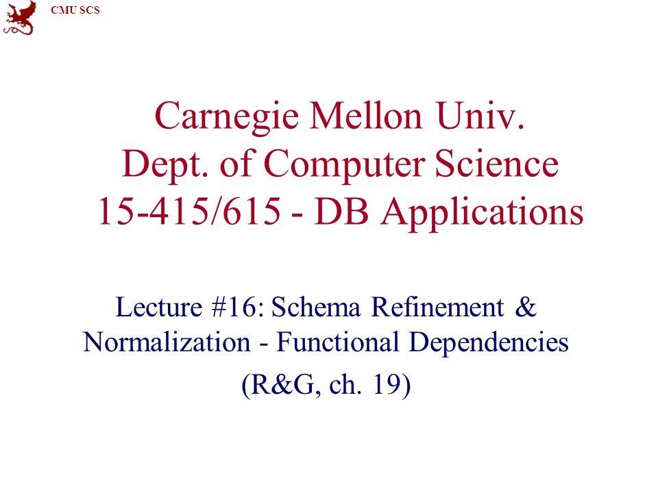 CMU SCS Carnegie Mellon Univ. Dept. of Computer Science 15-415/615 - DB Applications Lecture #16: Schema Refinement & Normalization - Functional Depen