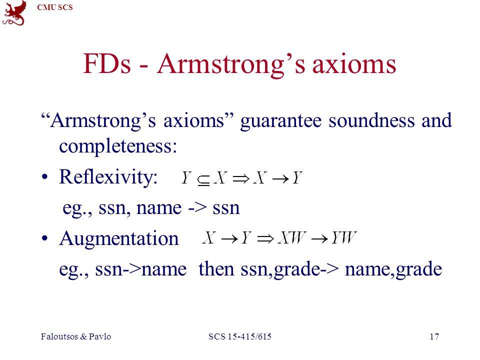 CMU SCS Faloutsos & PavloSCS 15-415/61517 FDs - Armstrong's axioms Armstrong's axioms guarantee soundness and completeness: Reflexivity: eg., ssn, name -> ssn Augmentation eg., ssn->name then ssn,grade-> name,grade