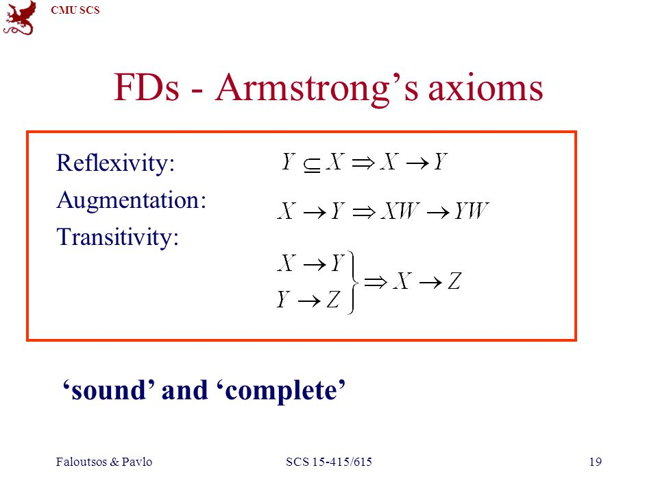 CMU SCS Faloutsos & PavloSCS 15-415/61519 FDs - Armstrong's axioms Reflexivity: Augmentation: Transitivity: 'sound' and 'complete'