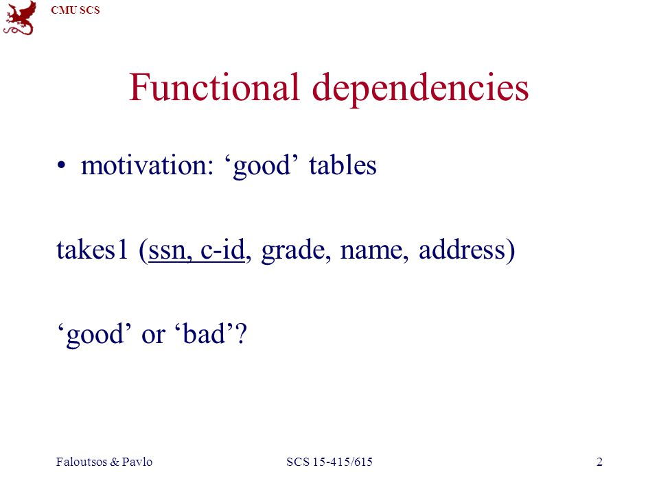 CMU SCS Faloutsos & PavloSCS 15-415/6153 Functional dependencies takes1 (ssn, c-id, grade, name, address)