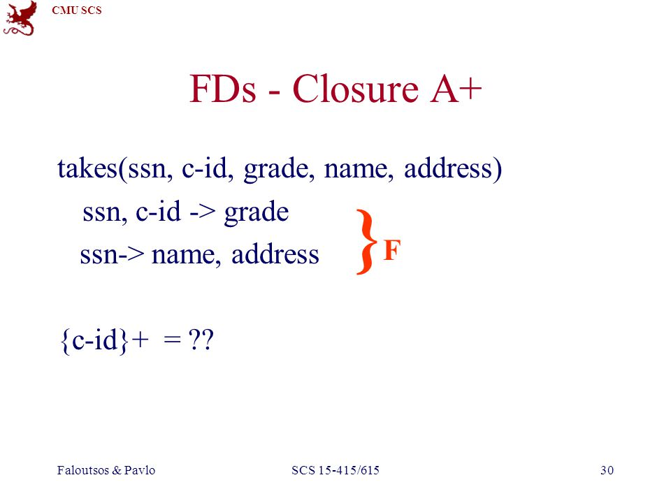 CMU SCS Faloutsos & PavloSCS 15-415/61530 FDs - Closure A+ takes(ssn, c-id, grade, name, address) ssn, c-id -> grade ssn-> name, address {c-id}+ = ?.
