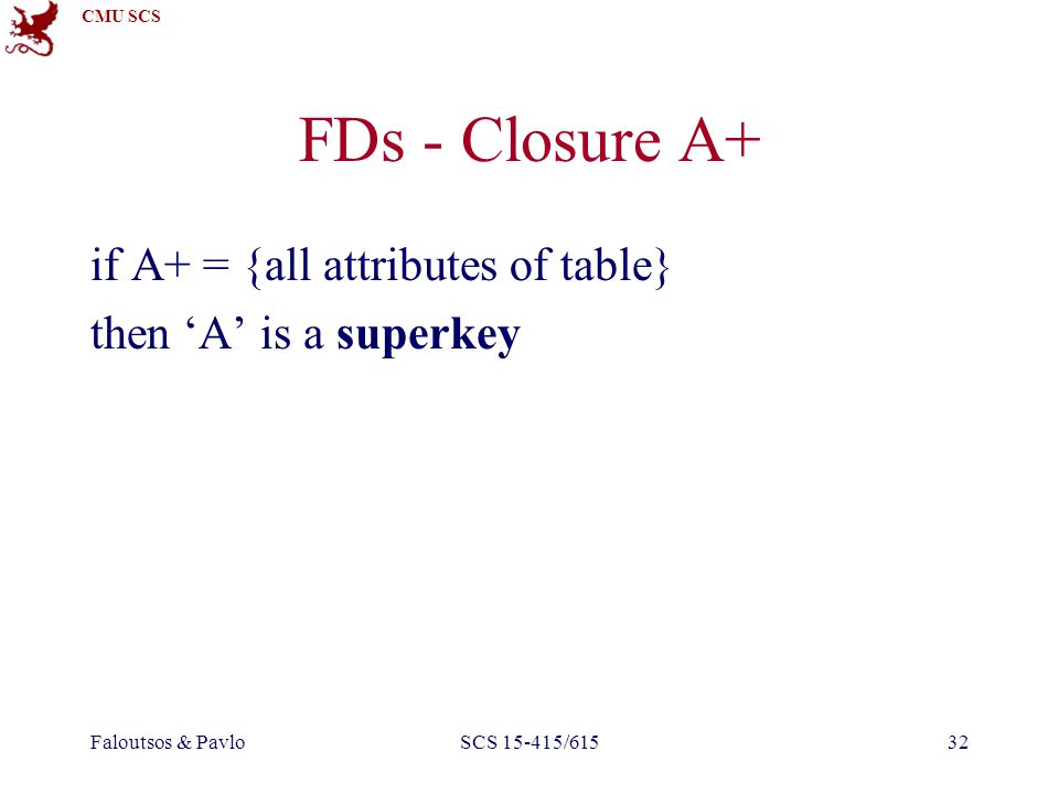 CMU SCS Faloutsos & PavloSCS 15-415/61532 FDs - Closure A+ if A+ = {all attributes of table} then 'A' is a superkey