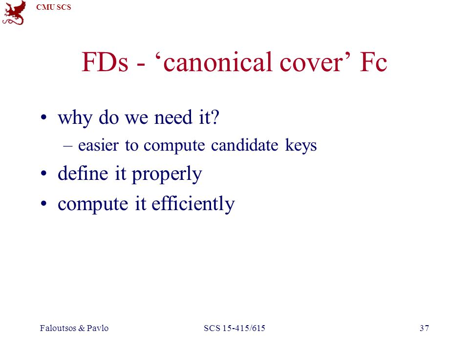 CMU SCS Faloutsos & PavloSCS 15-415/61537 FDs - 'canonical cover' Fc why do we need it.