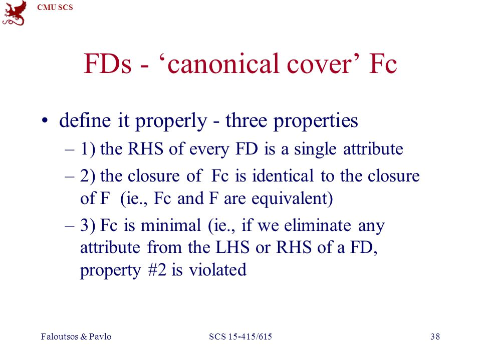 CMU SCS Faloutsos & PavloSCS 15-415/61538 FDs - 'canonical cover' Fc define it properly - three properties –1) the RHS of every FD is a single attribute –2) the closure of Fc is identical to the closure of F (ie., Fc and F are equivalent) –3) Fc is minimal (ie., if we eliminate any attribute from the LHS or RHS of a FD, property #2 is violated