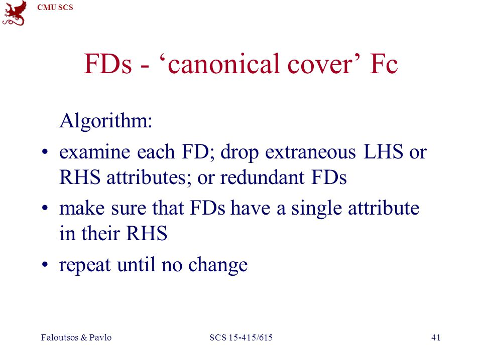 CMU SCS Faloutsos & PavloSCS 15-415/61541 FDs - 'canonical cover' Fc Algorithm: examine each FD; drop extraneous LHS or RHS attributes; or redundant FDs make sure that FDs have a single attribute in their RHS repeat until no change