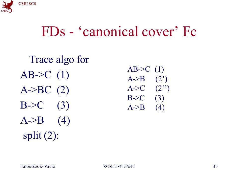 CMU SCS Faloutsos & PavloSCS 15-415/61543 FDs - 'canonical cover' Fc Trace algo for AB->C (1) A->BC (2) B->C (3) A->B (4) split (2): AB->C (1) A->B (2