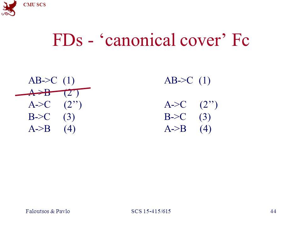 CMU SCS Faloutsos & PavloSCS 15-415/61544 FDs - 'canonical cover' Fc AB->C (1) A->B (2') A->C (2'') B->C (3) A->B (4) AB->C (1) A->C (2'') B->C (3) A-